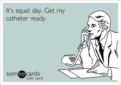It's squat day. Get my catheter ready.