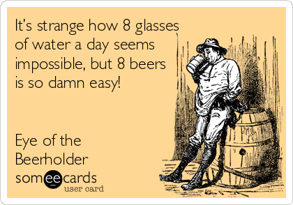 It's strange how 8 glasses of water a day seems impossible, but 8 beers is so damn easy!   Eye of the Beerholder