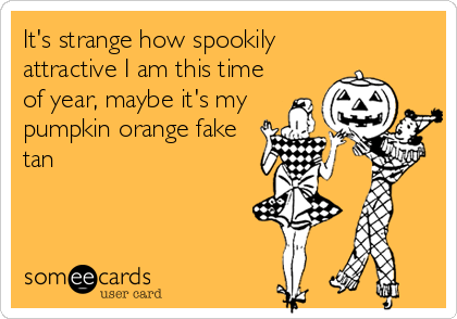 It's strange how spookily attractive I am this time of year, maybe it's my pumpkin orange fake tan