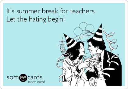 It's summer break for teachers. Let the hating begin!