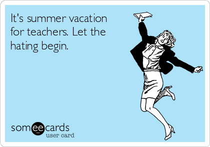It's summer vacation for teachers. Let the hating begin.