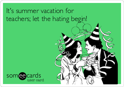 It's summer vacation for teachers; let the hating begin!