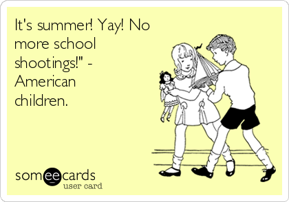 "It's summer! Yay! No more school shootings!"" - American children."