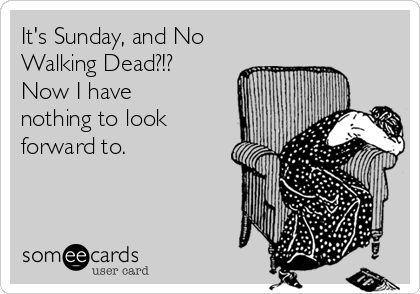 It's Sunday, and No Walking Dead?!?  Now I have nothing to look forward to.