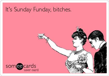 It's Sunday Funday, bitches.