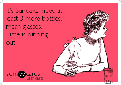 It's Sunday...I need at least 3 more bottles, I mean glasses.  Time is running out!