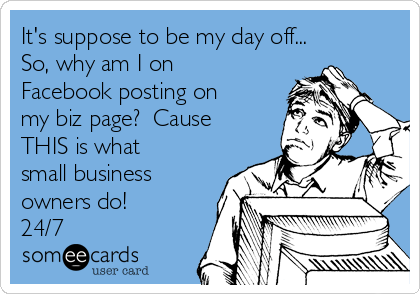 It's suppose to be my day off... So, why am I on  Facebook posting on my biz page?  Cause THIS is what small business owners do! 24/7