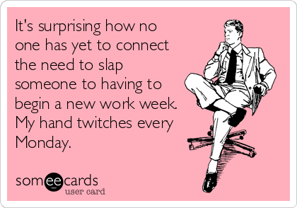It's surprising how no one has yet to connect the need to slap someone to having to begin a new work week. My hand twitches every Monday.