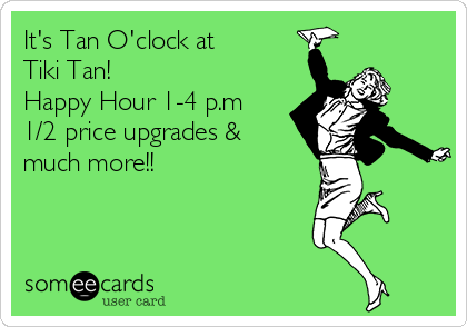 It's Tan O'clock at  Tiki Tan! Happy Hour 1-4 p.m 1/2 price upgrades & much more!!