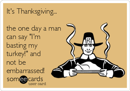 "It's Thanksgiving...    the one day a man can say ""I'm basting my turkey!"" and not be embarrassed!"
