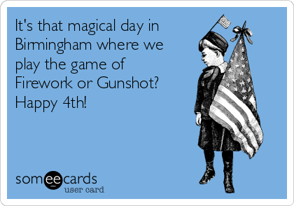 It's that magical day in  Birmingham where we play the game of  Firework or Gunshot?  Happy 4th!