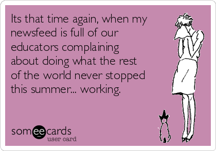 Its that time again, when my newsfeed is full of our educators complaining about doing what the rest of the world never stopped this summer... working.