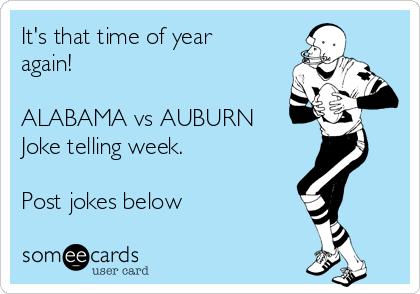 It's that time of year again!    ALABAMA vs AUBURN  Joke telling week.  Post jokes below