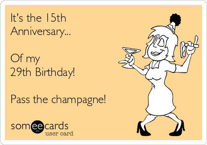 It's the 15th Anniversary...    Of my 29th Birthday!    Pass the champagne!