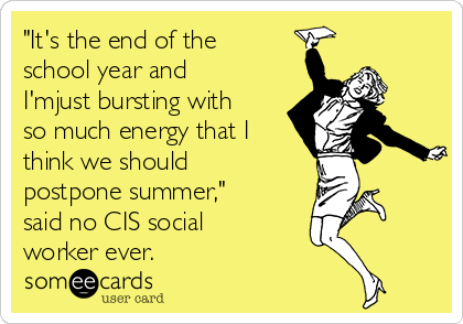 """""""It's the end of the school year and I'mjust bursting with so much energy that I think we should postpone summer,"""" said no CIS social worker ever."""