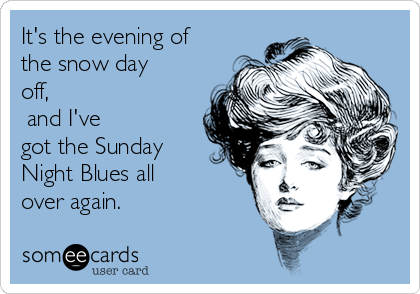 It's the evening of the snow day off,  and I've got the Sunday Night Blues all over again.
