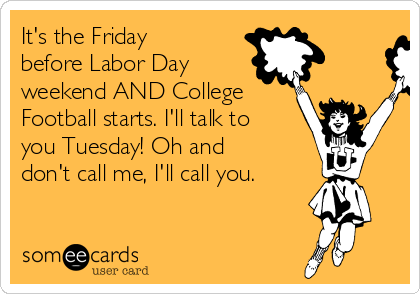 It's the Friday before Labor Day weekend AND College Football starts. I'll talk to you Tuesday! Oh and don't call me, I'll call you.