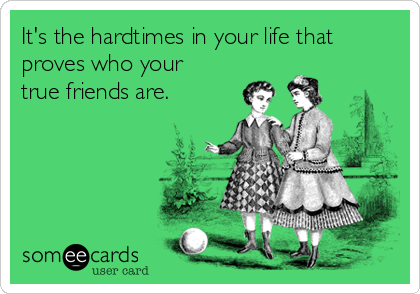 It's the hardtimes in your life that proves who your true friends are.