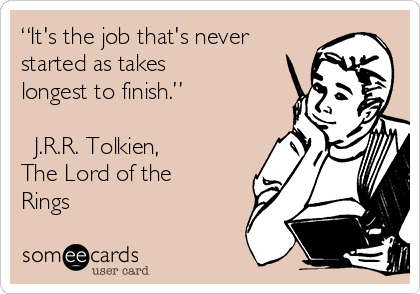 """""""It's the job that's never started as takes longest to finish.""""  ― J.R.R. Tolkien, The Lord of the Rings"""
