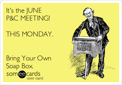 It's the JUNE  P&C MEETING!  THIS MONDAY.      Bring Your Own Soap Box.