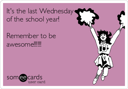 It's the last Wednesday of the school year!  Remember to be awesome!!!!!!