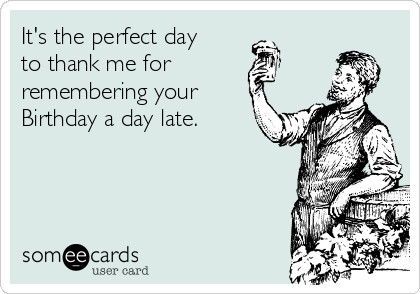 It's the perfect day to thank me for remembering your Birthday a day late.