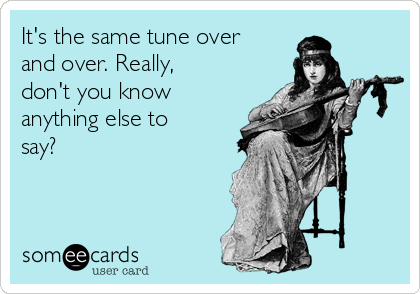 It's the same tune over and over. Really, don't you know anything else to say?