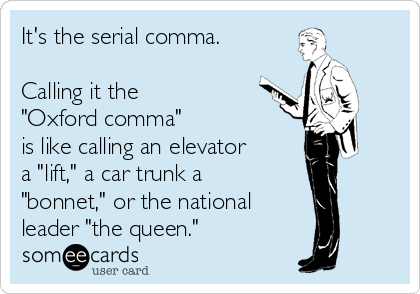 "It's the serial comma.  Calling it the  ""Oxford comma""  is like calling an elevator a ""lift,"" a car trunk a ""bonnet,"" or the national leader ""the queen."""