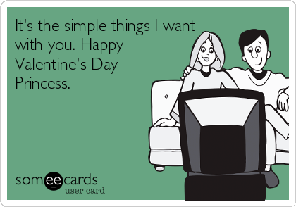 It's the simple things I want with you. Happy Valentine's Day Princess.