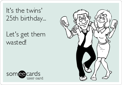 It's the twins' 25th birthday...  Let's get them wasted!