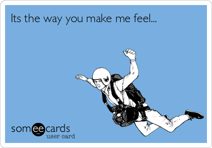 Its the way you make me feel...