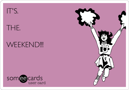 IT'S.  THE.  WEEKEND!!!
