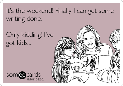 It's the weekend! Finally I can get some writing done.  Only kidding! I've got kids...