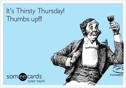 It's Thirsty Thursday! Thumbs up!!!