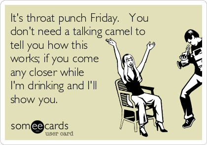 It's throat punch Friday.   You don't need a talking camel to tell you how this works; if you come any closer while I'm drinking and I'll show you.