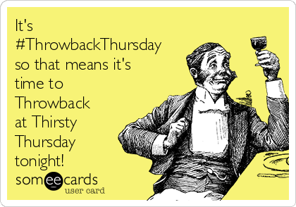 It's #ThrowbackThursday so that means it's time to Throwback at Thirsty Thursday tonight!