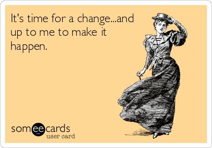 It's time for a change...and up to me to make it happen.
