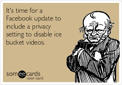 It's time for a Facebook update to include a privacy setting to disable ice bucket videos.
