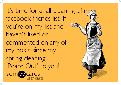it s time for a fall cleaning of my facebook friends list if you re