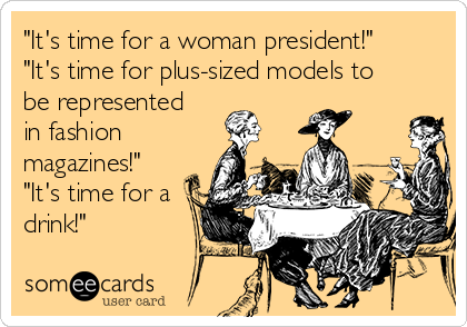 """""""It's time for a woman president!"""" """"It's time for plus-sized models to be represented in fashion magazines!"""" """"It's time for a drink!"""""""