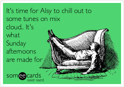 It's time for Alsy to chill out to some tunes on mix cloud.. It's what Sunday afternoons are made for