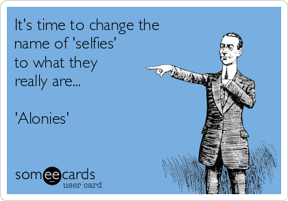 It's time to change the name of 'selfies' to what they really are...  'Alonies'
