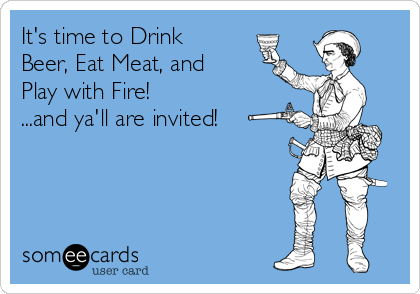 It's time to Drink Beer, Eat Meat, and Play with Fire! ...and ya'll are invited!