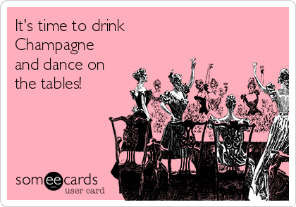 It's time to drink  Champagne  and dance on the tables!
