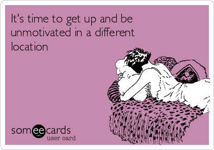 It's time to get up and be unmotivated in a different location