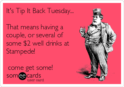 It's Tip It Back Tuesday...  That means having a couple, or several of some $2 well drinks at Stampede!   ➡come get some!