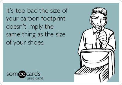 It's too bad the size of your carbon footprint doesn't imply the same thing as the size of your shoes.