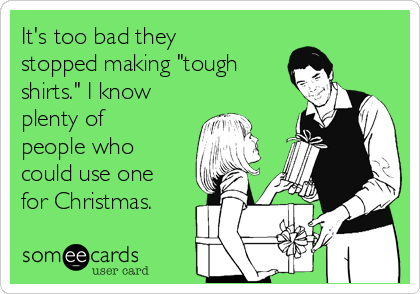 """It's too bad they stopped making """"tough shirts."""" I know plenty of people who could use one for Christmas."""