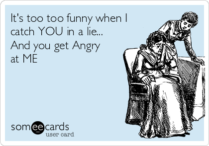 It's too too funny when I catch YOU in a lie...  And you get Angry at ME