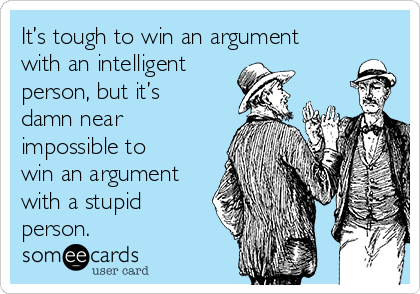 It's tough to win an argument with an intelligent person, but it's damn near impossible to win an argument with a stupid person.